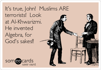 It's true, John!  Muslims ARE terrorists!  Look at Al-Khwarizmi. He invented  Algebra, for  God's sakes!!