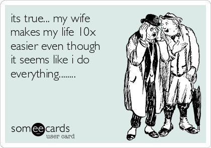 its true... my wife makes my life 10x easier even though it seems like i do everything........