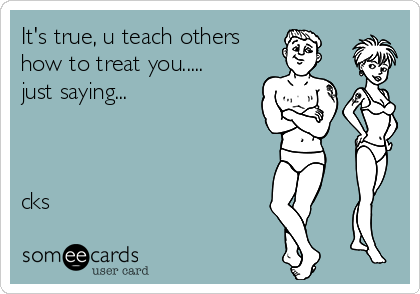 It's true, u teach others how to treat you..... just saying...     cks