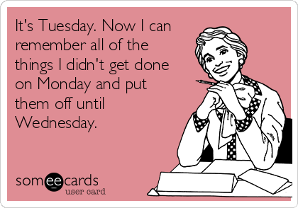 It's Tuesday. Now I can remember all of the things I didn't get done on Monday and put them off until Wednesday.