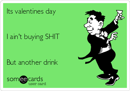 Its valentines day    I ain't buying SHIT    But another drink