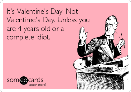 It's Valentine's Day. Not Valentime's Day. Unless you are 4 years old or a complete idiot.