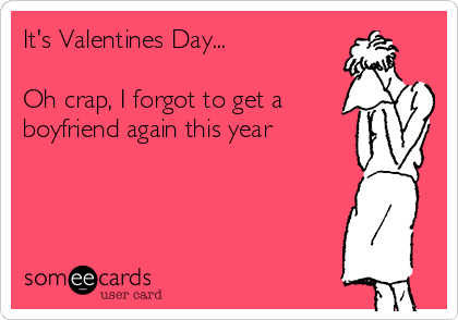 It's Valentines Day...  Oh crap, I forgot to get a  boyfriend again this year