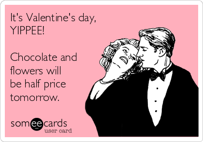 It's Valentine's day,         YIPPEE!  Chocolate and flowers will be half price tomorrow.