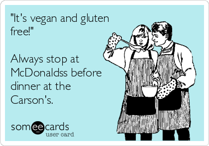 """""""It's vegan and gluten free!""""  Always stop at McDonaldss before dinner at the Carson's."""
