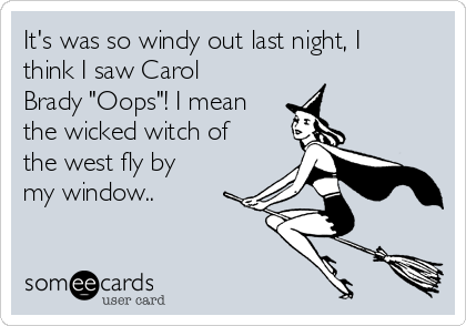 "It's was so windy out last night, I think I saw Carol Brady ""Oops""! I mean the wicked witch of the west fly by my window.."