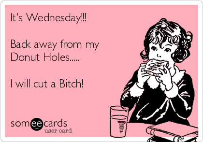 It's Wednesday!!!   Back away from my Donut Holes.....  I will cut a Bitch!