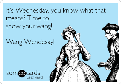 It's Wednesday, you know what that means? Time to show your wang!  Wang Wendesay!