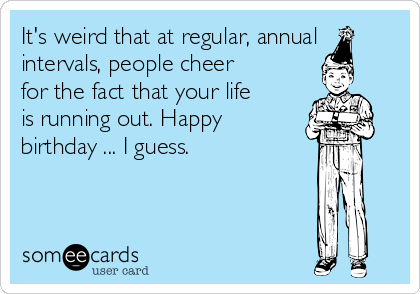 It's weird that at regular, annual intervals, people cheer for the fact that your life is running out. Happy birthday ... I guess.