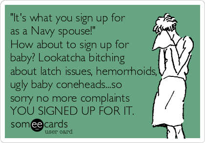 """It's what you sign up for as a Navy spouse!""  How about to sign up for baby? Lookatcha bitching about latch issues, hemorrhoids, ugly baby coneheads...so sorry no more complaints YOU SIGNED UP FOR IT."