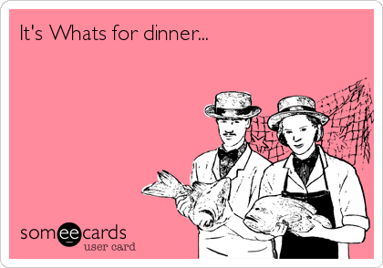 It's Whats for dinner...