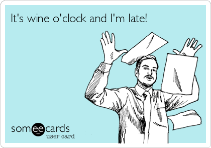 It's wine o'clock and I'm late!