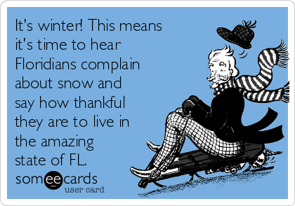 It's winter! This means it's time to hear Floridians complain about snow and say how thankful they are to live in the amazing state of FL.