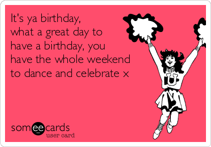 It's ya birthday, what a great day to have a birthday, you have the whole weekend to dance and celebrate x