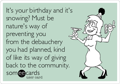 It's your birthday and it's snowing? Must be nature's way of preventing you from the debauchery you had planned, kind of like its way of giving back to the community.