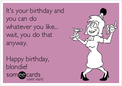 It's your birthday and you can do whatever you like... wait, you do that anyway.  Happy birthday, blondie!
