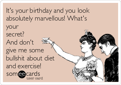 It's your birthday and you look absolutely marvellous! What's your secret? And don't give me some bullshit about diet and exercise!