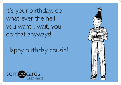 Its Your Birthday Do What Ever The Hell You Want Wait