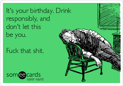 It's your birthday. Drink responsibly, and don't let this be you.  Fuck that shit.