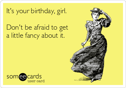 It's your birthday, girl.  Don't be afraid to get  a little fancy about it.