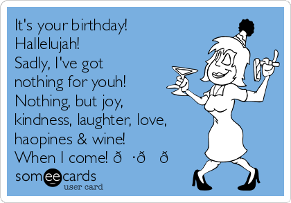 It's your birthday! Hallelujah! Sadly, I've got nothing for youh! Nothing, but joy, kindness, laughter, love, haopines & wine! When I come!