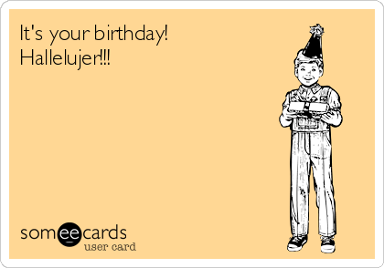 It's your birthday! Hallelujer!!!