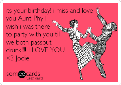 its your birthday! i miss and love you Aunt Phyll wish i was there to party with you til we both passout drunk!!!! I LOVE YOU <3 Jodie