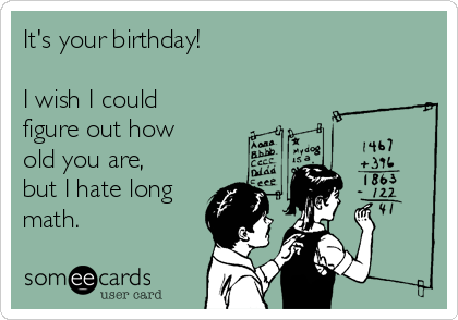 It's your birthday!  I wish I could figure out how old you are, but I hate long math.