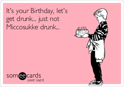 It's your Birthday, let's  get drunk... just not Miccosukke drunk...