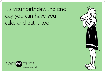 It's your birthday, the one day you can have your cake and eat it too.