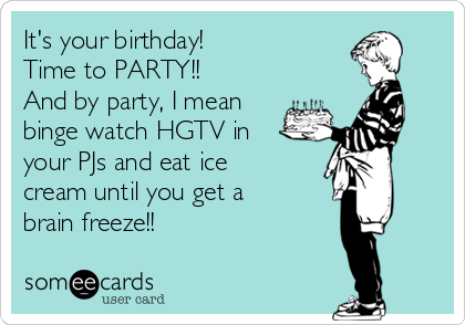 It's your birthday!  Time to PARTY!! And by party, I mean binge watch HGTV in your PJs and eat ice cream until you get a brain freeze!!