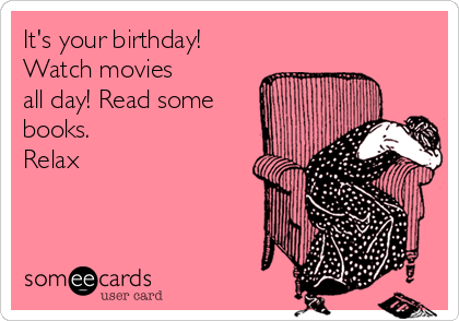 It's your birthday! Watch movies  all day! Read some books. Relax