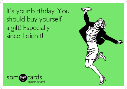 It's your birthday! You should buy yourself a gift! Especially since I didn't!
