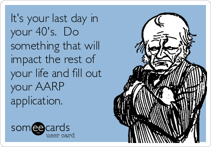 It's your last day in your 40's.  Do something that will impact the rest of your life and fill out your AARP application.
