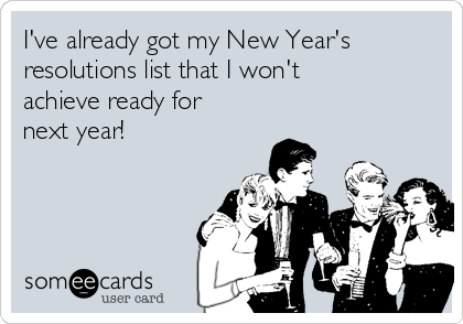 I've already got my New Year's resolutions list that I won't achieve ready for next year!