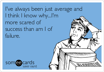 I've always been just average and I think I know why...I'm more scared of success than am I of failure.