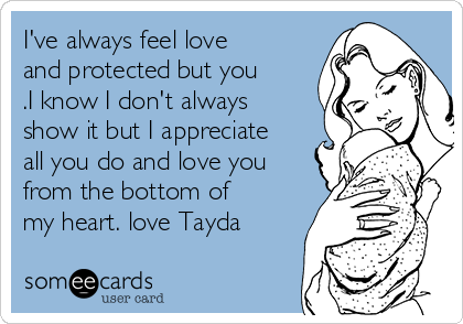 I've always feel love and protected but you .I know I don't always show it but I appreciate all you do and love you from the bottom of my heart. love Tayda