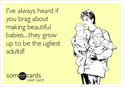 I've always heard if you brag about making beautiful babies....they grow up to be the ugliest adults!!