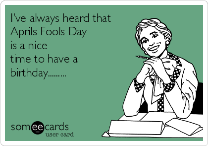 I've always heard that Aprils Fools Day is a nice  time to have a  birthday.........