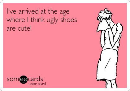 I've arrived at the age where I think ugly shoes are cute!