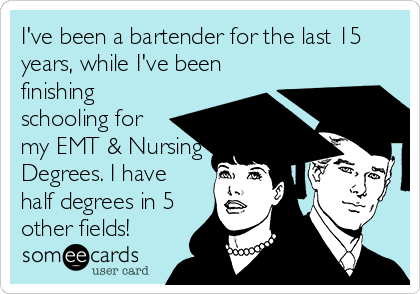 I've been a bartender for the last 15 years, while I've been finishing schooling for my EMT & Nursing Degrees. I have half degrees in 5 other fields!