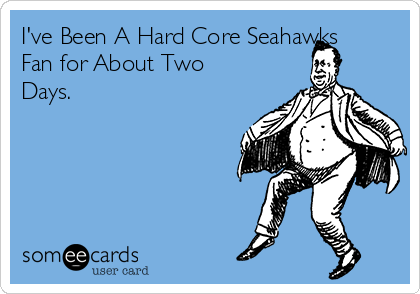 I've Been A Hard Core Seahawks Fan for About Two Days.