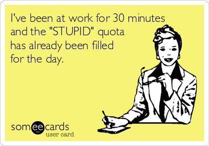 """I've been at work for 30 minutes and the """"STUPID"""" quota has already been filled for the day."""