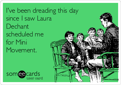 I've been dreading this day since I saw Laura Dechant scheduled me for Mini Movement.