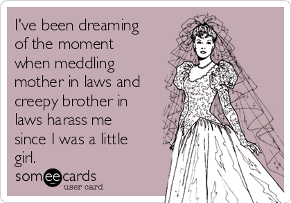 I've been dreaming of the moment when meddling mother in laws and creepy brother in laws harass me since I was a little girl.