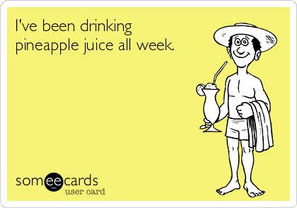 I've been drinking pineapple juice all week.