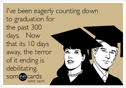 I've been eagerly counting down to graduation for the past 300 days.   Now that its 10 days away, the terror of it ending is debilitating.