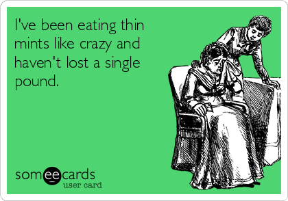 I've been eating thin mints like crazy and haven't lost a single pound.