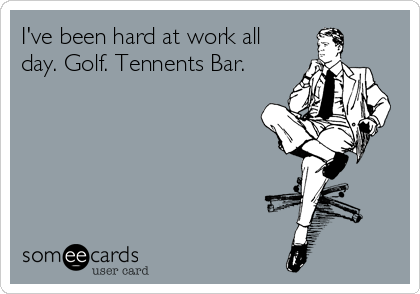 I've been hard at work all day. Golf. Tennents Bar.