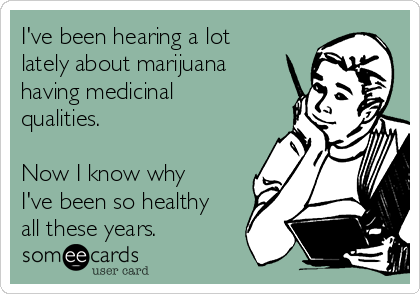 I've been hearing a lot lately about marijuana having medicinal qualities.  Now I know why I've been so healthy all these years.